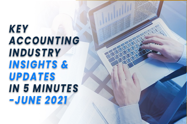 KEY ACCOUNTING INDUSTRY INSIGHTS & UPDATES IN 5 MINUTES - JUNE 2021
